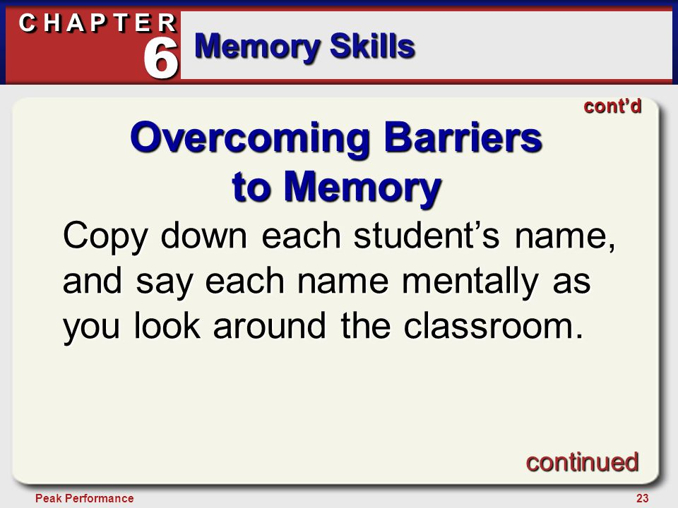 23Peak Performance C H A P T E R Memory Skills 6 Overcoming Barriers to Memory Copy down each student's name, and say each name mentally as you look around the classroom.