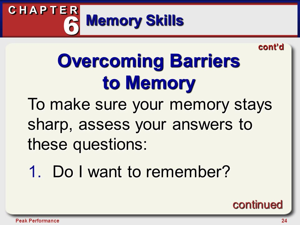 24Peak Performance C H A P T E R Memory Skills 6 Overcoming Barriers to Memory To make sure your memory stays sharp, assess your answers to these ques