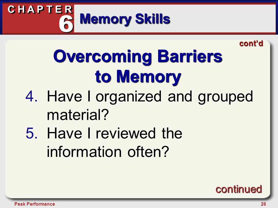 26Peak Performance C H A P T E R Memory Skills 6 Overcoming Barriers to Memory 4.Have I organized and grouped material? 5.Have I reviewed the informat