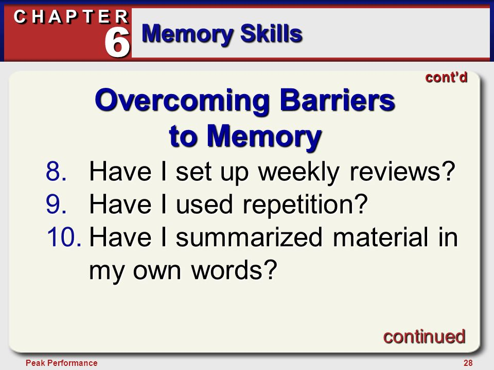 28Peak Performance C H A P T E R Memory Skills 6 Overcoming Barriers to Memory 8.Have I set up weekly reviews.