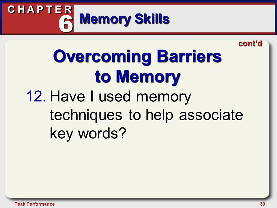 30Peak Performance C H A P T E R Memory Skills 6 Overcoming Barriers to Memory 12.Have I used memory techniques to help associate key words.