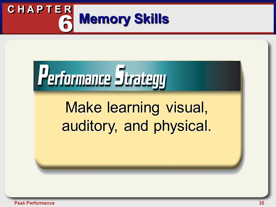 35Peak Performance C H A P T E R Memory Skills 6 Make learning visual, auditory, and physical.