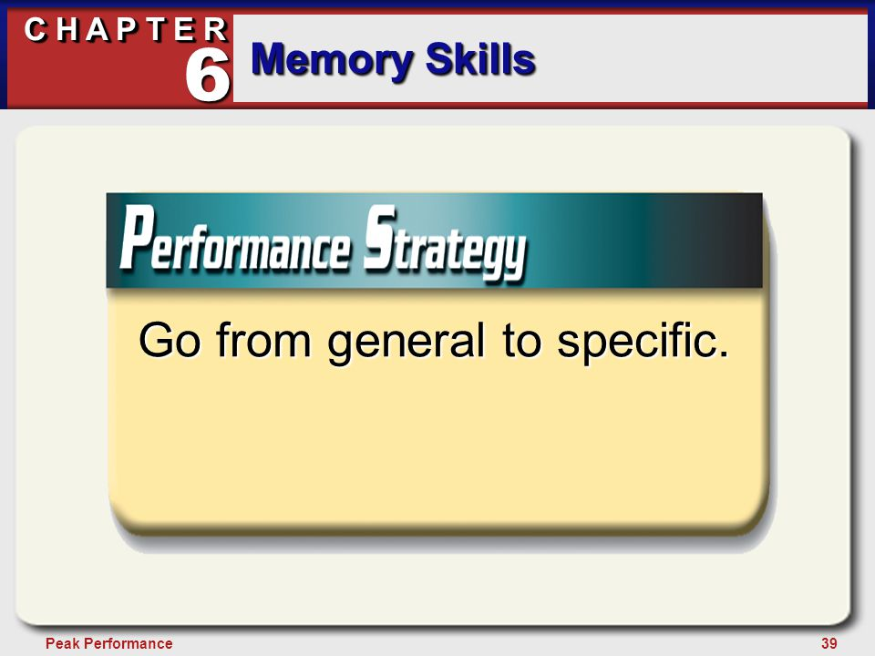 39Peak Performance C H A P T E R Memory Skills 6 Go from general to specific.