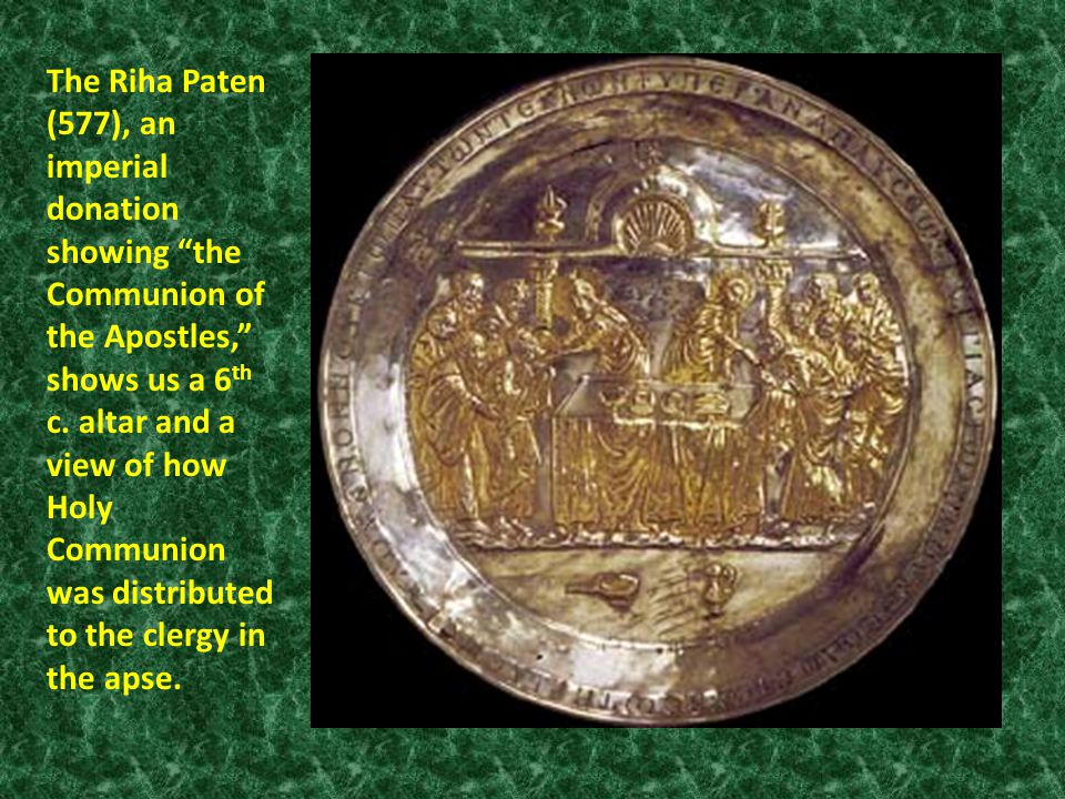 The Riha Paten (577), an imperial donation showing the Communion of the Apostles, shows us a 6 th c.
