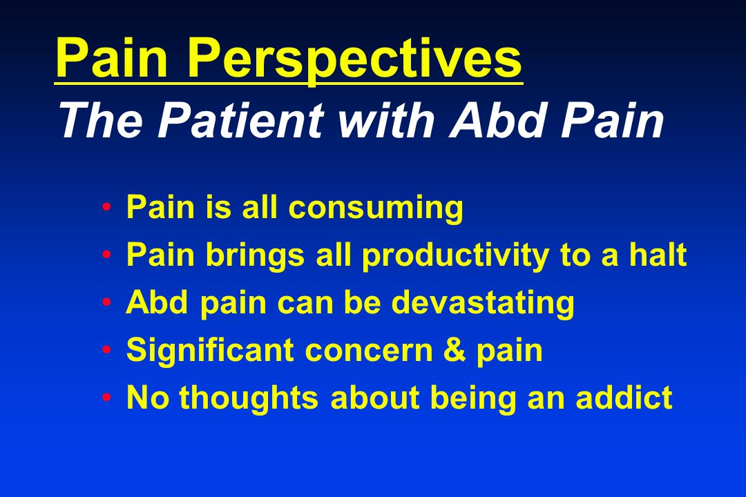 Pain Perspectives The Patient with Abd Pain Pain is all consuming Pain brings all productivity to a halt Abd pain can be devastating Significant concern & pain No thoughts about being an addict