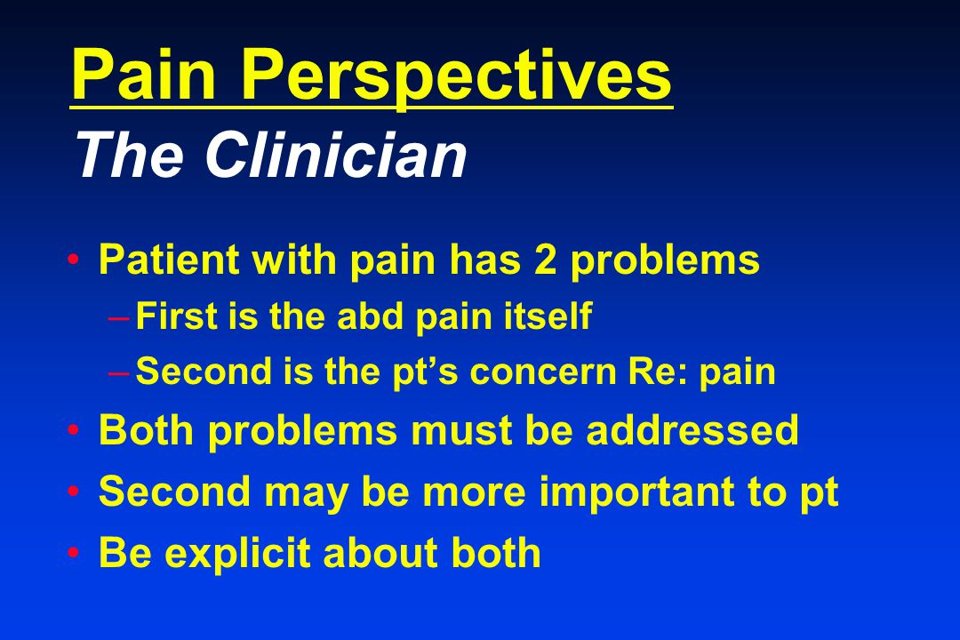 Pain Perspectives The Clinician Patient with pain has 2 problems –First is the abd pain itself –Second is the pt's concern Re: pain Both problems must be addressed Second may be more important to pt Be explicit about both