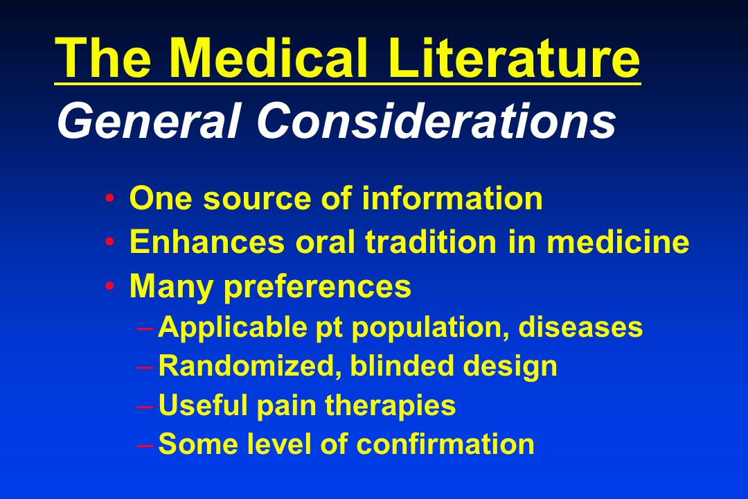The Medical Literature General Considerations One source of information Enhances oral tradition in medicine Many preferences –Applicable pt population, diseases –Randomized, blinded design –Useful pain therapies –Some level of confirmation