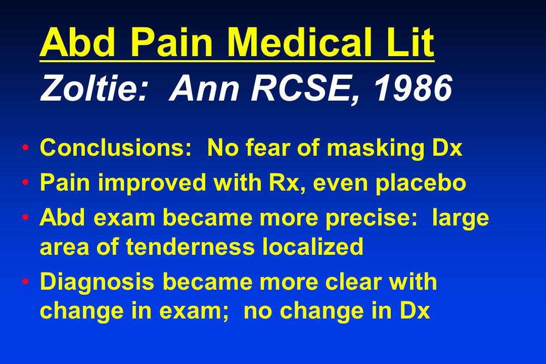 Abd Pain Medical Lit Zoltie: Ann RCSE, 1986 Conclusions: No fear of masking Dx Pain improved with Rx, even placebo Abd exam became more precise: large area of tenderness localized Diagnosis became more clear with change in exam; no change in Dx