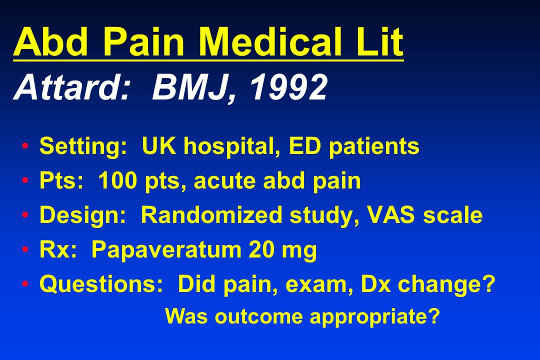 Abd Pain Medical Lit Attard: BMJ, 1992 Setting: UK hospital, ED patients Pts: 100 pts, acute abd pain Design: Randomized study, VAS scale Rx: Papaveratum 20 mg Questions: Did pain, exam, Dx change.