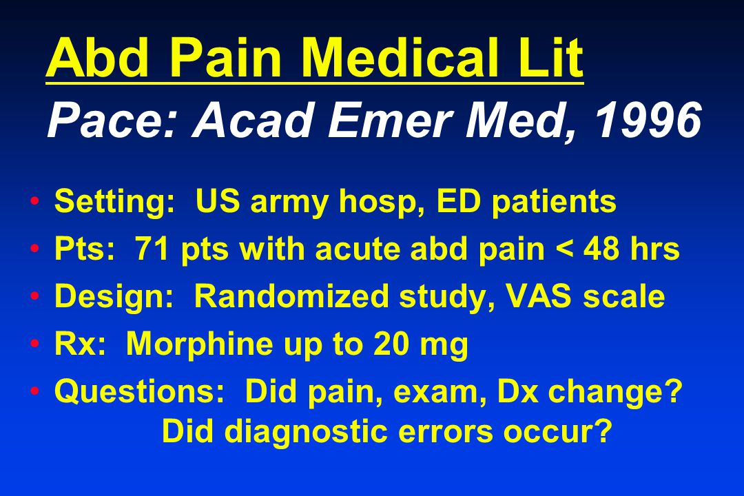 Abd Pain Medical Lit Pace: Acad Emer Med, 1996 Setting: US army hosp, ED patients Pts: 71 pts with acute abd pain < 48 hrs Design: Randomized study, VAS scale Rx: Morphine up to 20 mg Questions: Did pain, exam, Dx change.