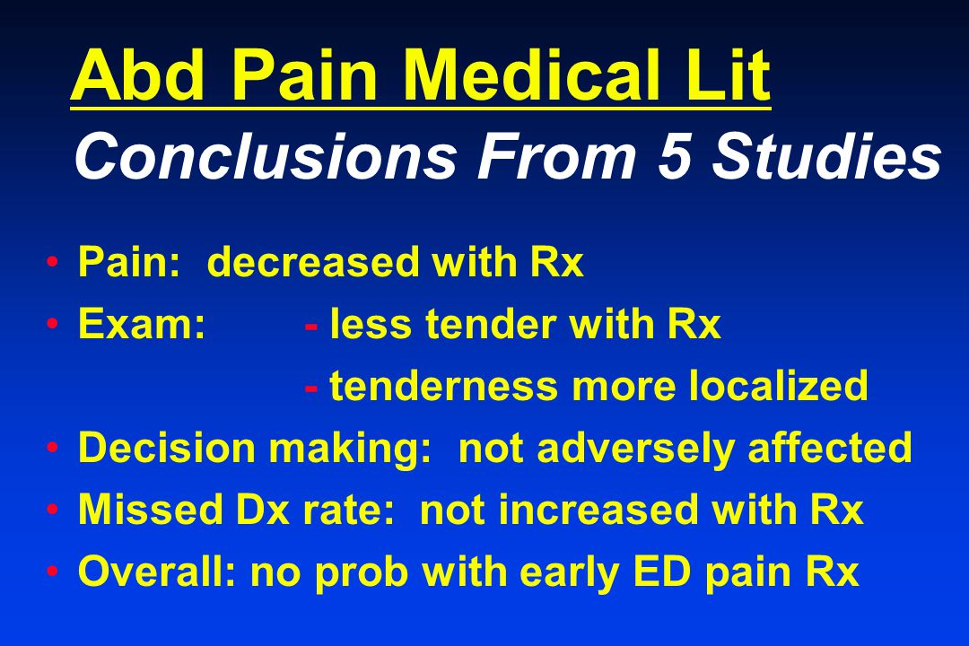 Abd Pain Medical Lit Conclusions From 5 Studies Pain: decreased with Rx Exam: - less tender with Rx - tenderness more localized Decision making: not adversely affected Missed Dx rate: not increased with Rx Overall: no prob with early ED pain Rx