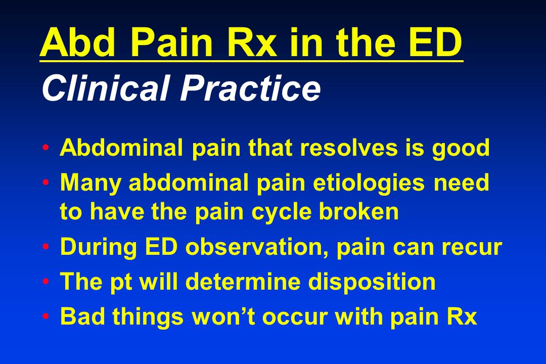 Abd Pain Rx in the ED Clinical Practice Abdominal pain that resolves is good Many abdominal pain etiologies need to have the pain cycle broken During ED observation, pain can recur The pt will determine disposition Bad things won't occur with pain Rx