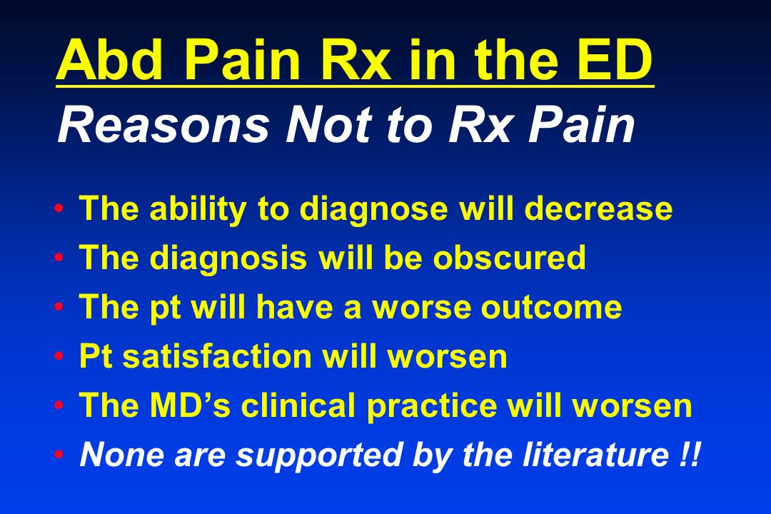Abd Pain Rx in the ED Reasons Not to Rx Pain The ability to diagnose will decrease The diagnosis will be obscured The pt will have a worse outcome Pt satisfaction will worsen The MD's clinical practice will worsen None are supported by the literature !!