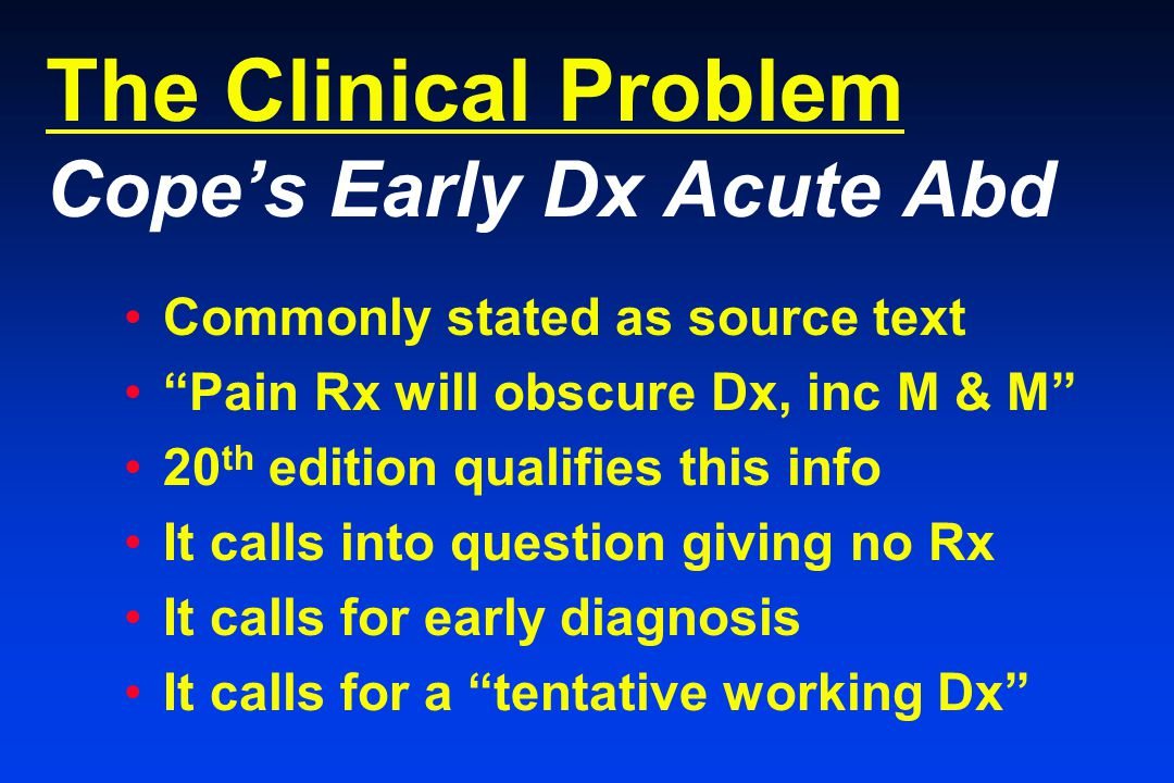 The Clinical Problem Cope's Early Dx Acute Abd Commonly stated as source text Pain Rx will obscure Dx, inc M & M 20 th edition qualifies this info It calls into question giving no Rx It calls for early diagnosis It calls for a tentative working Dx
