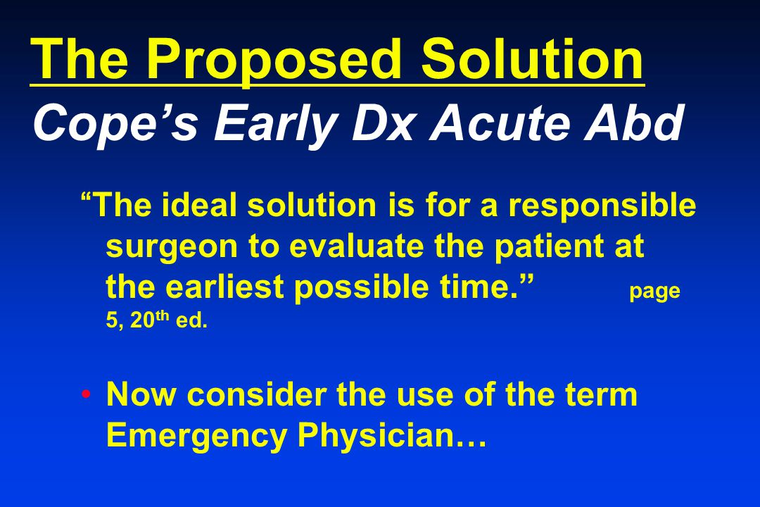 The Proposed Solution Cope's Early Dx Acute Abd The ideal solution is for a responsible surgeon to evaluate the patient at the earliest possible time. page 5, 20 th ed.