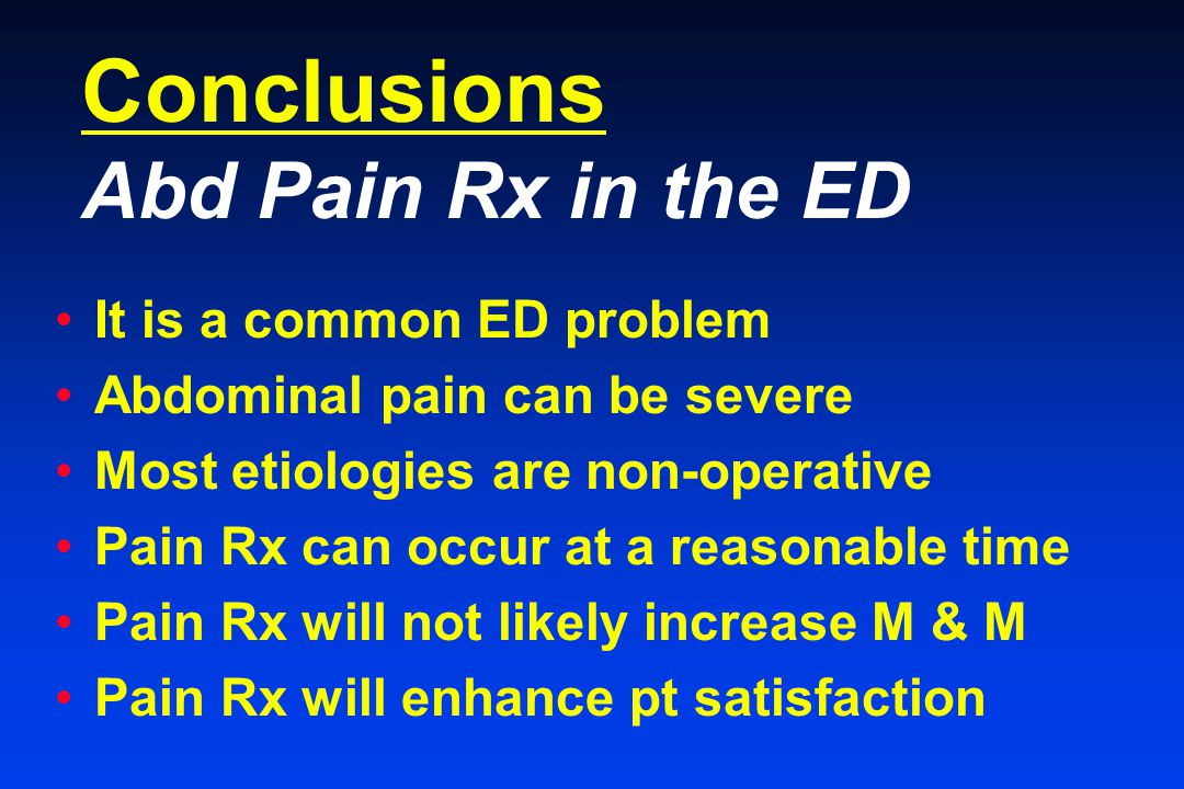 Conclusions Abd Pain Rx in the ED It is a common ED problem Abdominal pain can be severe Most etiologies are non-operative Pain Rx can occur at a reasonable time Pain Rx will not likely increase M & M Pain Rx will enhance pt satisfaction