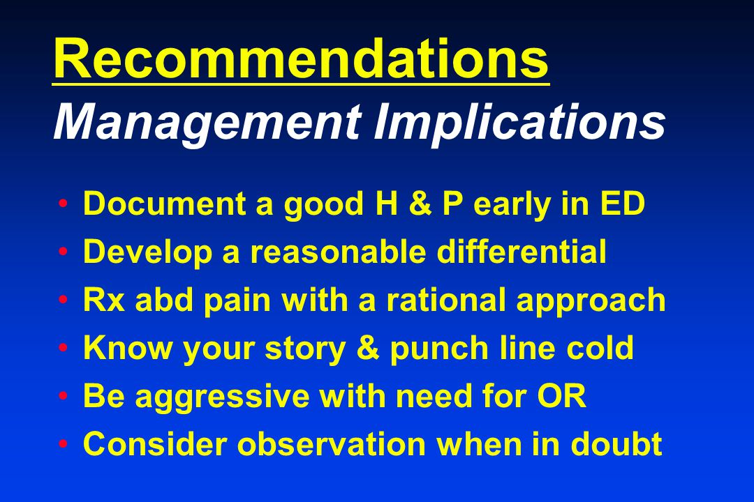 Recommendations Management Implications Document a good H & P early in ED Develop a reasonable differential Rx abd pain with a rational approach Know your story & punch line cold Be aggressive with need for OR Consider observation when in doubt
