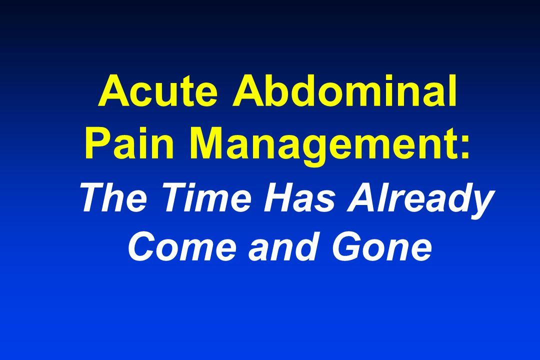 Acute Abdominal Pain Management: The Time Has Already Come and Gone