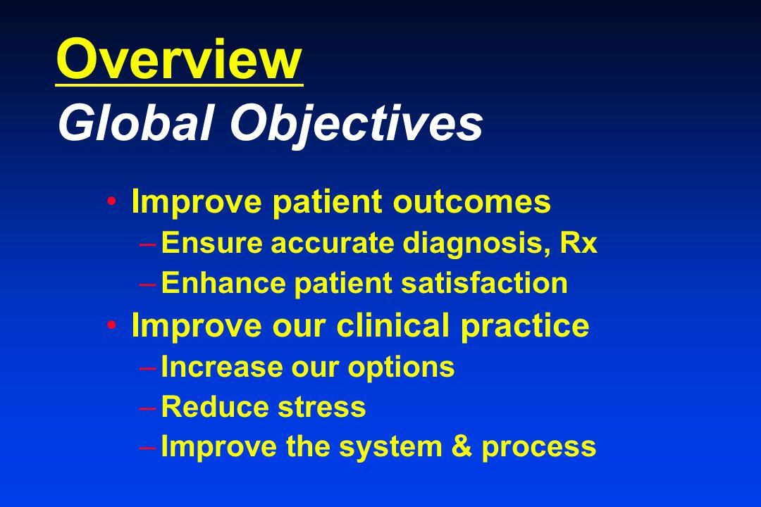 Overview Global Objectives Improve patient outcomes –Ensure accurate diagnosis, Rx –Enhance patient satisfaction Improve our clinical practice –Increase our options –Reduce stress –Improve the system & process