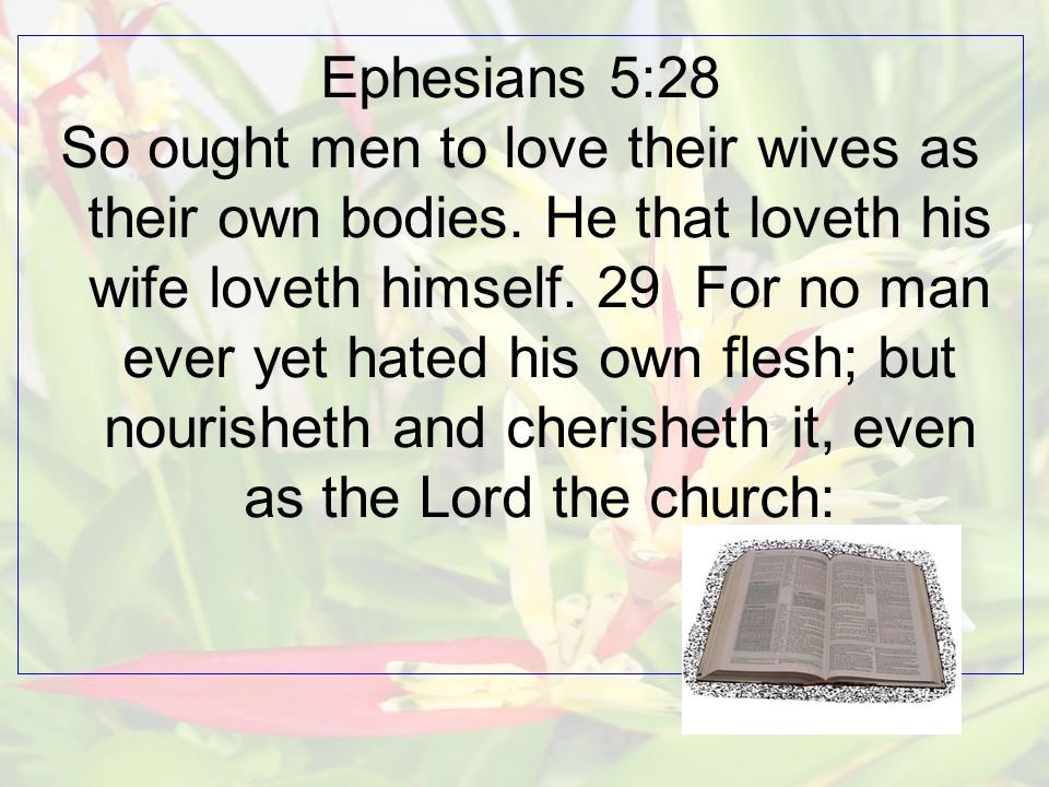 Ephesians 5:28 So ought men to love their wives as their own bodies.