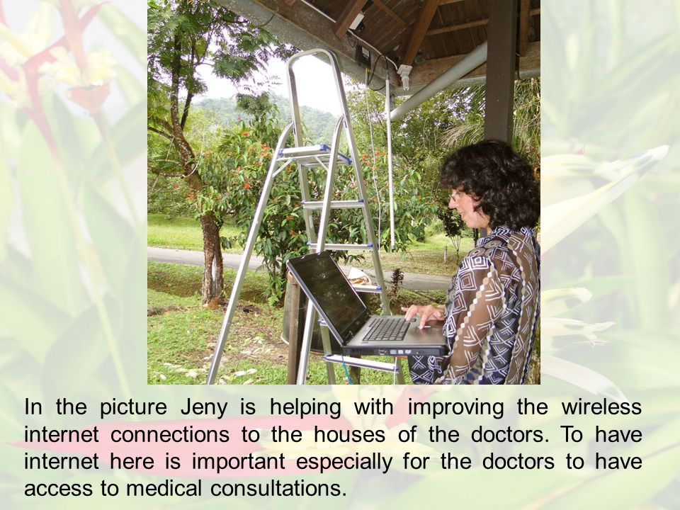 In the picture Jeny is helping with improving the wireless internet connections to the houses of the doctors.