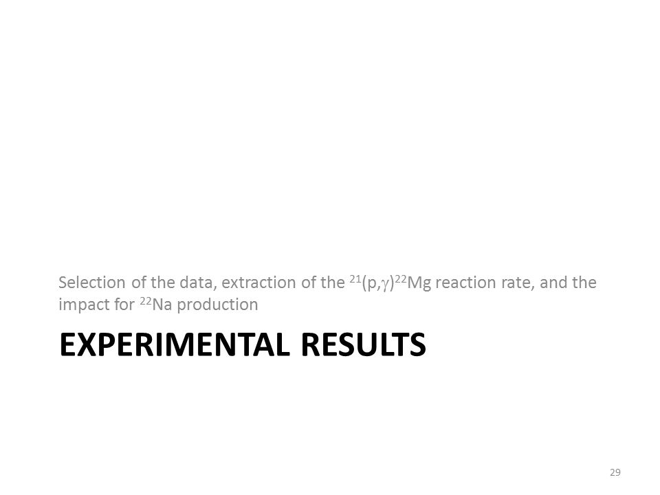 EXPERIMENTAL RESULTS Selection of the data, extraction of the 21 (p,  ) 22 Mg reaction rate, and the impact for 22 Na production 29