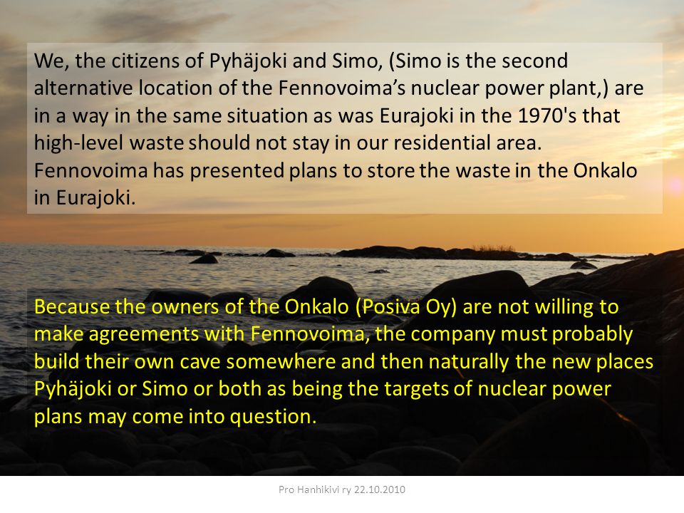 Pro Hanhikivi ry 22.10.2010 We, the citizens of Pyhäjoki and Simo, (Simo is the second alternative location of the Fennovoima's nuclear power plant,) are in a way in the same situation as was Eurajoki in the 1970 s that high-level waste should not stay in our residential area.