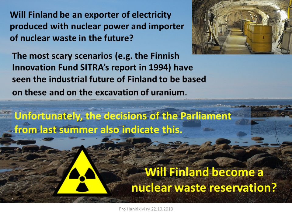 Pro Hanhikivi ry 22.10.2010 Will Finland be an exporter of electricity produced with nuclear power and importer of nuclear waste in the future.