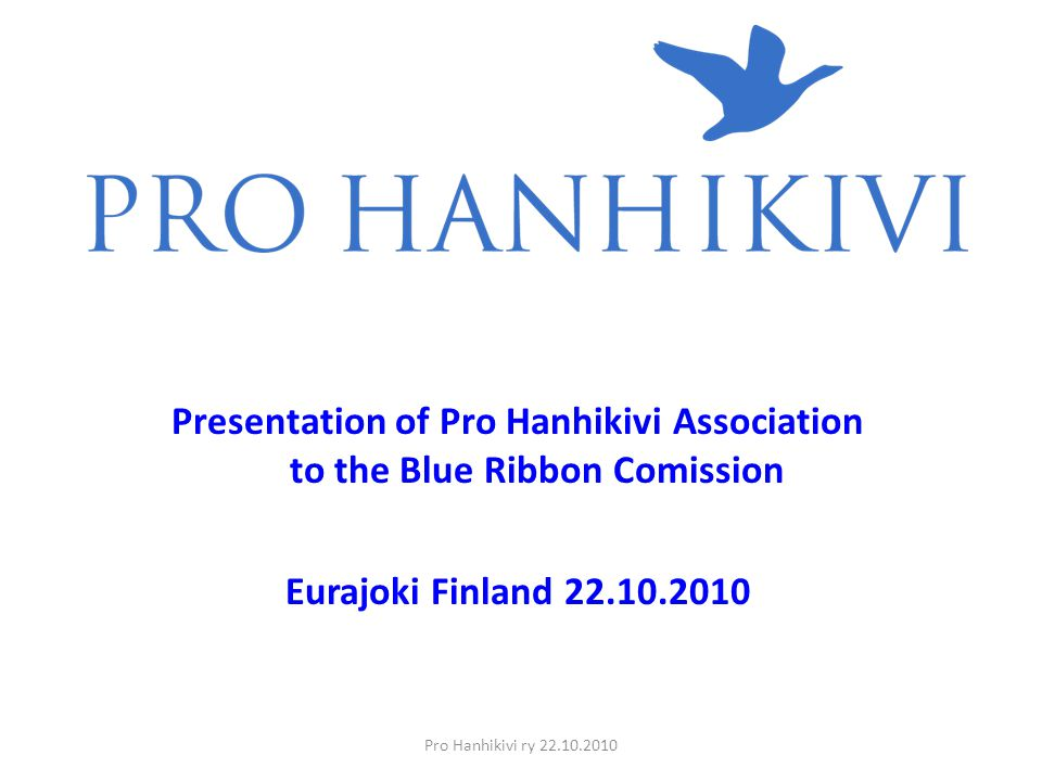 Pro Hanhikivi ry 22.10.2010 Presentation of Pro Hanhikivi Association to the Blue Ribbon Comission Eurajoki Finland 22.10.2010