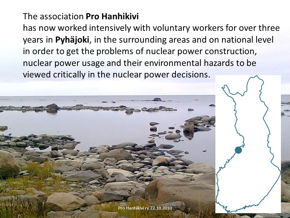 The association Pro Hanhikivi has now worked intensively with voluntary workers for over three years in Pyhäjoki, in the surrounding areas and on national level in order to get the problems of nuclear power construction, nuclear power usage and their environmental hazards to be viewed critically in the nuclear power decisions.