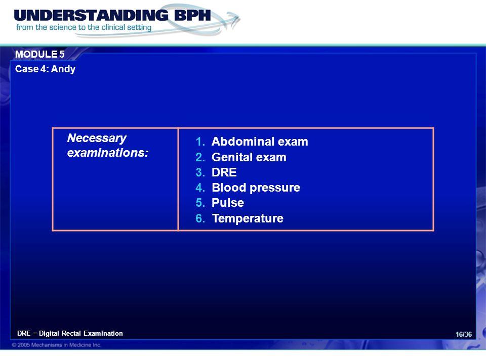 MODULE 5 Case 4: Andy 16/36 Necessary examinations: 1.Abdominal exam 2.Genital exam 3.DRE 4.Blood pressure 5.Pulse 6.Temperature DRE = Digital Rectal Examination