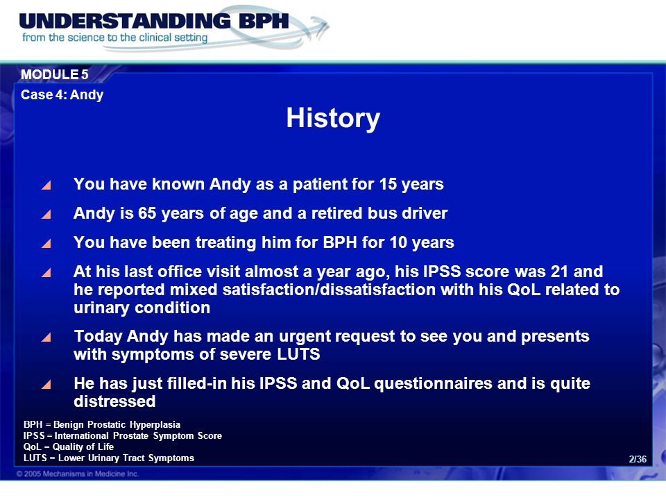 MODULE 5 Case 4: Andy 2/36 History  You have known Andy as a patient for 15 years  Andy is 65 years of age and a retired bus driver  You have been treating him for BPH for 10 years  At his last office visit almost a year ago, his IPSS score was 21 and he reported mixed satisfaction/dissatisfaction with his QoL related to urinary condition  Today Andy has made an urgent request to see you and presents with symptoms of severe LUTS  He has just filled-in his IPSS and QoL questionnaires and is quite distressed BPH = Benign Prostatic Hyperplasia IPSS = International Prostate Symptom Score QoL = Quality of Life LUTS = Lower Urinary Tract Symptoms