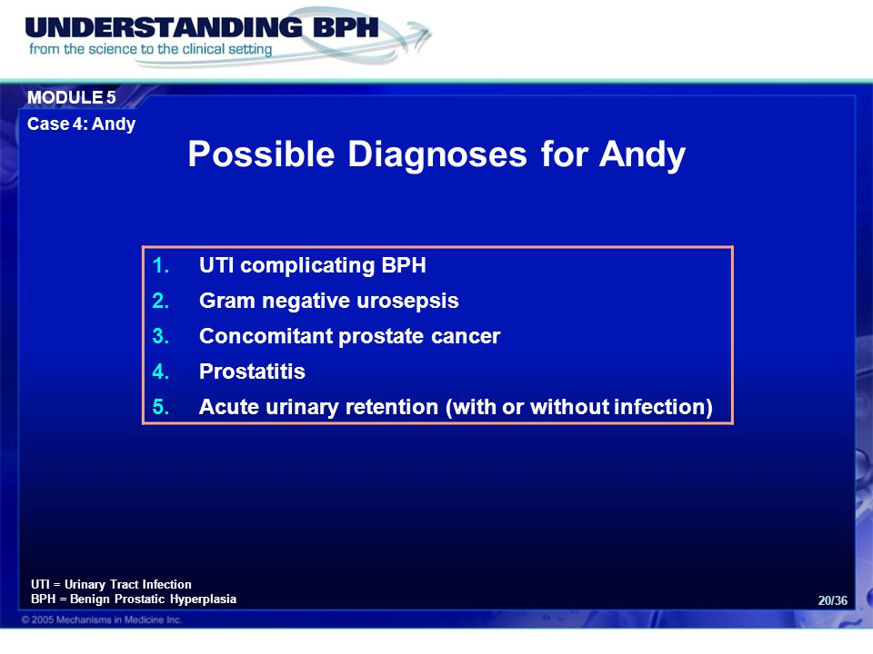 MODULE 5 Case 4: Andy 20/36 Possible Diagnoses for Andy 1.UTI complicating BPH 2.Gram negative urosepsis 3.Concomitant prostate cancer 4.Prostatitis 5.Acute urinary retention (with or without infection) UTI = Urinary Tract Infection BPH = Benign Prostatic Hyperplasia