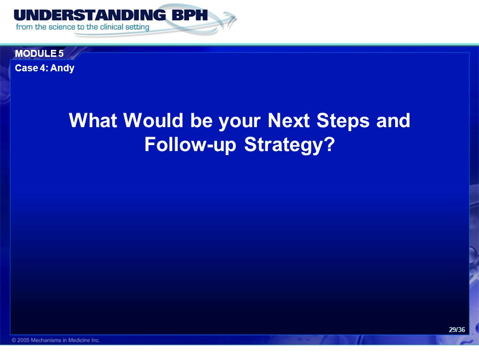 MODULE 5 Case 4: Andy 29/36 What Would be your Next Steps and Follow-up Strategy
