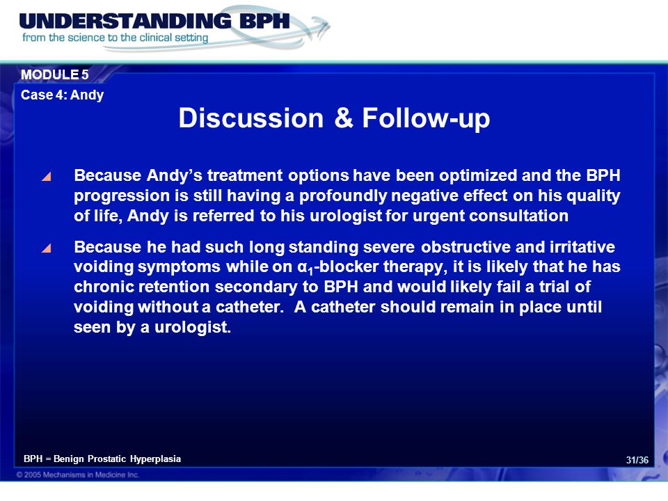 MODULE 5 Case 4: Andy 31/36 Discussion & Follow-up  Because Andy's treatment options have been optimized and the BPH progression is still having a profoundly negative effect on his quality of life, Andy is referred to his urologist for urgent consultation  Because he had such long standing severe obstructive and irritative voiding symptoms while on α 1 -blocker therapy, it is likely that he has chronic retention secondary to BPH and would likely fail a trial of voiding without a catheter.