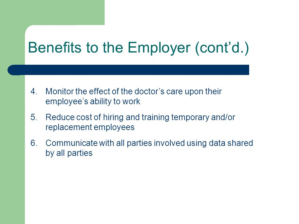 Benefits to the Employer (cont'd.) 4.Monitor the effect of the doctor's care upon their employee's ability to work 5.Reduce cost of hiring and trainin