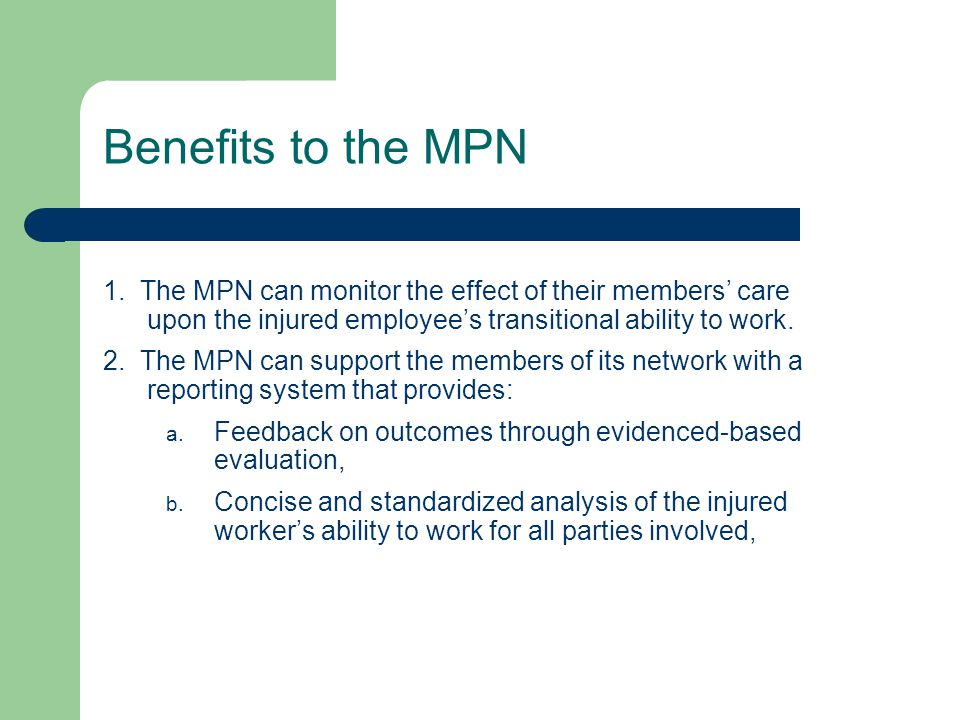 Benefits to the MPN 1. The MPN can monitor the effect of their members' care upon the injured employee's transitional ability to work. 2. The MPN can