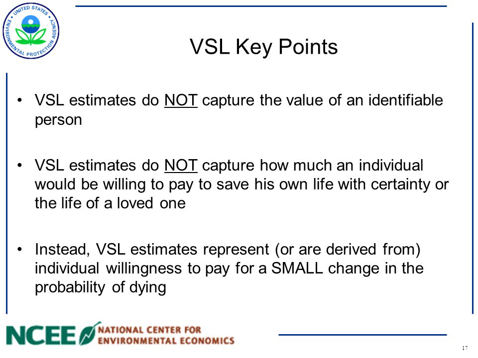 17 VSL Key Points VSL estimates do NOT capture the value of an identifiable person VSL estimates do NOT capture how much an individual would be willing to pay to save his own life with certainty or the life of a loved one Instead, VSL estimates represent (or are derived from) individual willingness to pay for a SMALL change in the probability of dying
