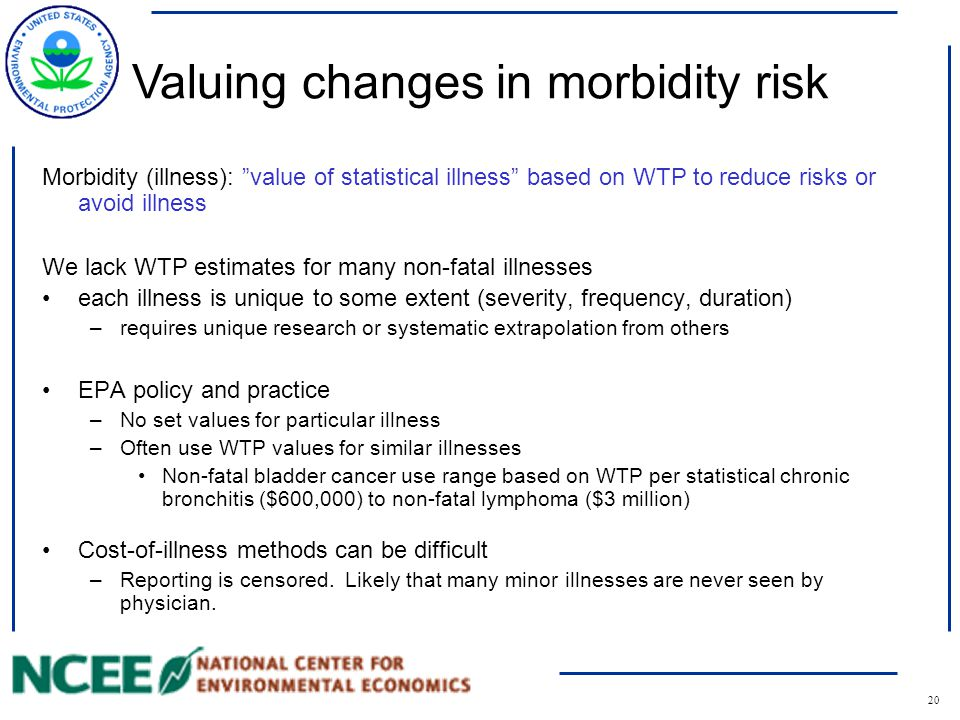20 Morbidity (illness): value of statistical illness based on WTP to reduce risks or avoid illness We lack WTP estimates for many non-fatal illnesses each illness is unique to some extent (severity, frequency, duration) –requires unique research or systematic extrapolation from others EPA policy and practice –No set values for particular illness –Often use WTP values for similar illnesses Non-fatal bladder cancer use range based on WTP per statistical chronic bronchitis ($600,000) to non-fatal lymphoma ($3 million) Cost-of-illness methods can be difficult –Reporting is censored.