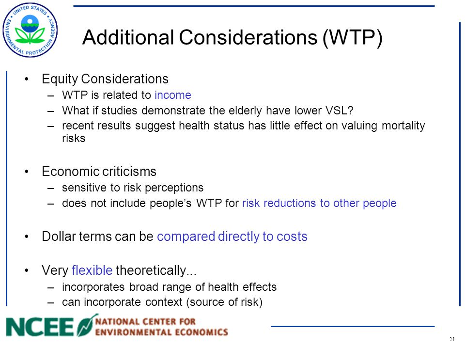 21 Additional Considerations (WTP) Equity Considerations –WTP is related to income –What if studies demonstrate the elderly have lower VSL.