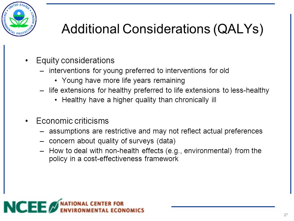 27 Additional Considerations (QALYs) Equity considerations –interventions for young preferred to interventions for old Young have more life years remaining –life extensions for healthy preferred to life extensions to less-healthy Healthy have a higher quality than chronically ill Economic criticisms –assumptions are restrictive and may not reflect actual preferences –concern about quality of surveys (data) –How to deal with non-health effects (e.g., environmental) from the policy in a cost-effectiveness framework