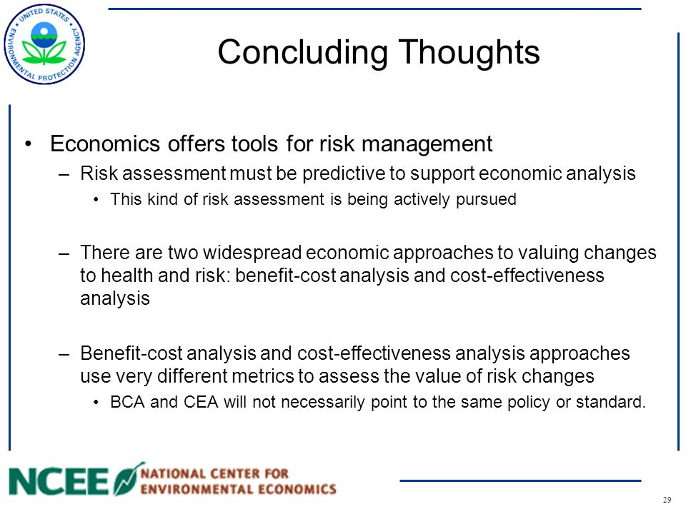 29 Concluding Thoughts Economics offers tools for risk management –Risk assessment must be predictive to support economic analysis This kind of risk assessment is being actively pursued –There are two widespread economic approaches to valuing changes to health and risk: benefit-cost analysis and cost-effectiveness analysis –Benefit-cost analysis and cost-effectiveness analysis approaches use very different metrics to assess the value of risk changes BCA and CEA will not necessarily point to the same policy or standard.