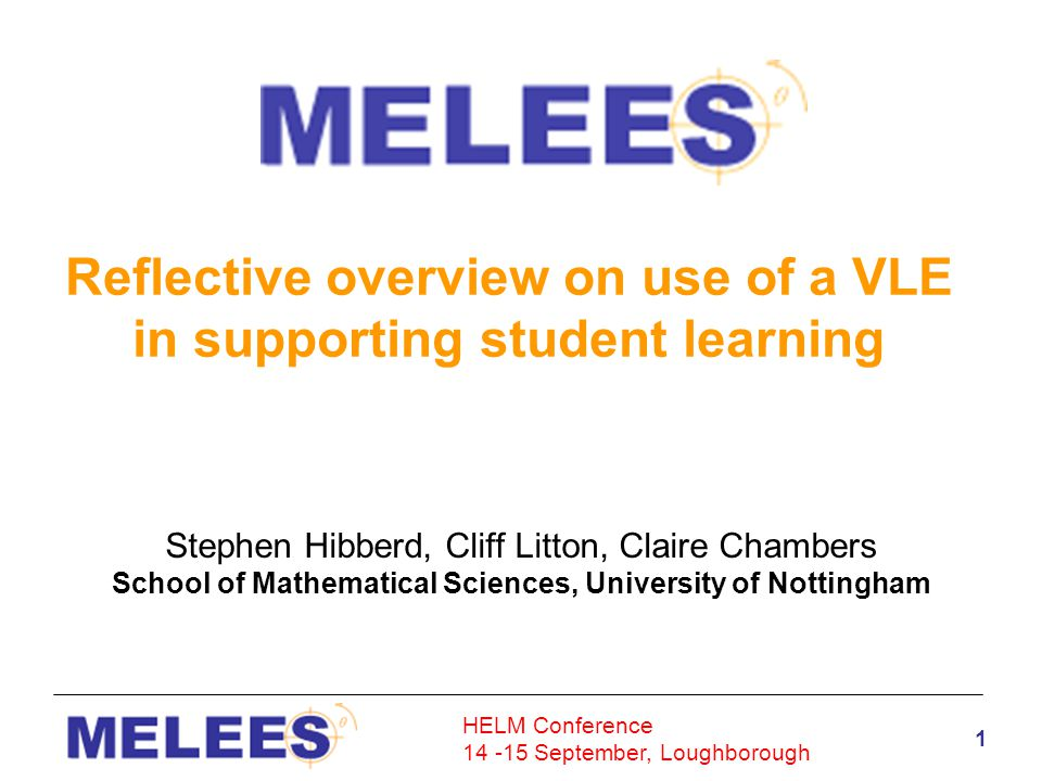 HELM Conference 14 -15 September, Loughborough 2 URL: http://www.maths.nottingham.ac.uk/meleeshttp://www.maths.nottingham.ac.uk/melees Username: melees2005 Password: melees2005 Overview Background Use of a VLE Development Pilot (Phase 1) Expansion (Phase 2) Integration (Phase 3) Upgrade (Phase 4) Diversity and Special Needs Enhancement of Learning and Teaching Reflections and Transformations