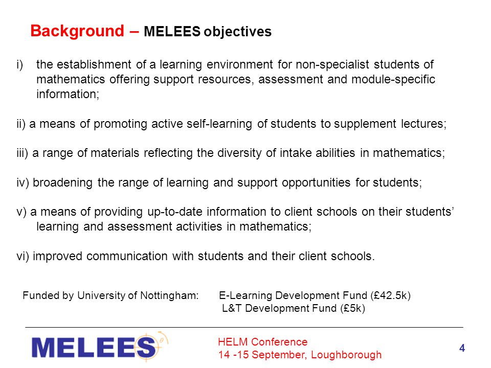 HELM Conference 14 -15 September, Loughborough 4 Background – MELEES objectives i)the establishment of a learning environment for non-specialist students of mathematics offering support resources, assessment and module-specific information; ii) a means of promoting active self-learning of students to supplement lectures; iii) a range of materials reflecting the diversity of intake abilities in mathematics; iv) broadening the range of learning and support opportunities for students; v) a means of providing up-to-date information to client schools on their students' learning and assessment activities in mathematics; vi) improved communication with students and their client schools.