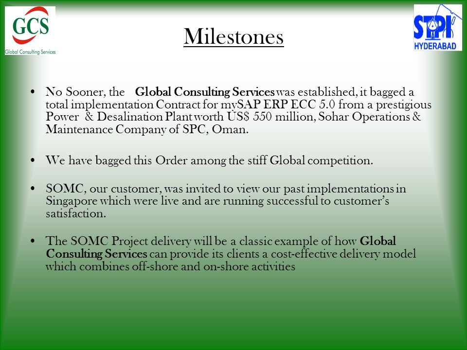 Milestones No Sooner, the Global Consulting Services was established, it bagged a total implementation Contract for mySAP ERP ECC 5.0 from a prestigious Power & Desalination Plant worth US$ 550 million, Sohar Operations & Maintenance Company of SPC, Oman.