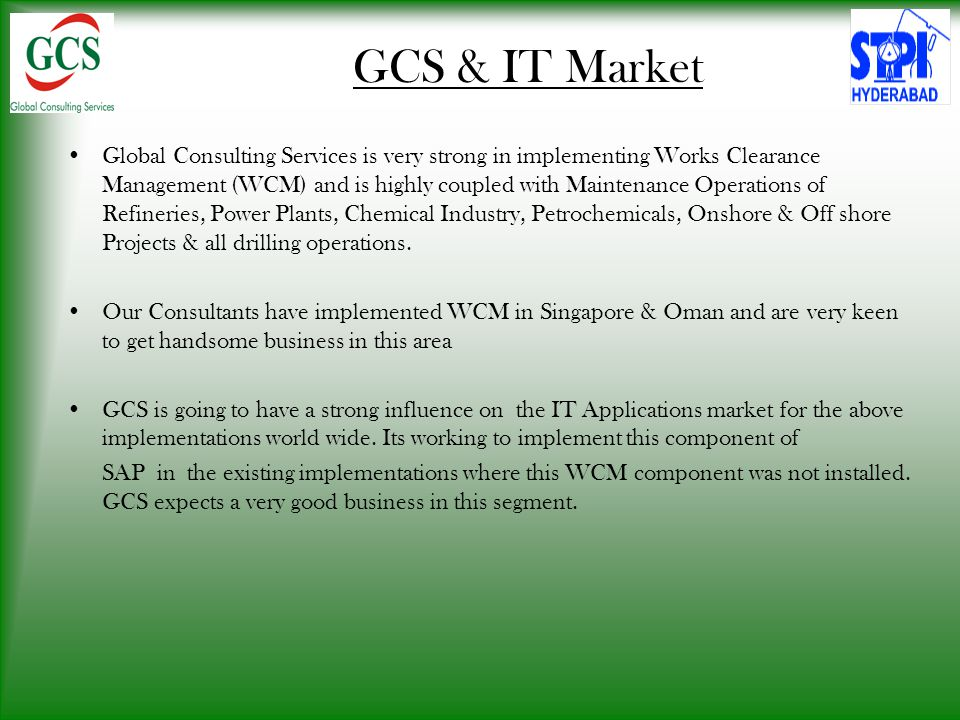GCS & IT Market Global Consulting Services is very strong in implementing Works Clearance Management (WCM) and is highly coupled with Maintenance Operations of Refineries, Power Plants, Chemical Industry, Petrochemicals, Onshore & Off shore Projects & all drilling operations.