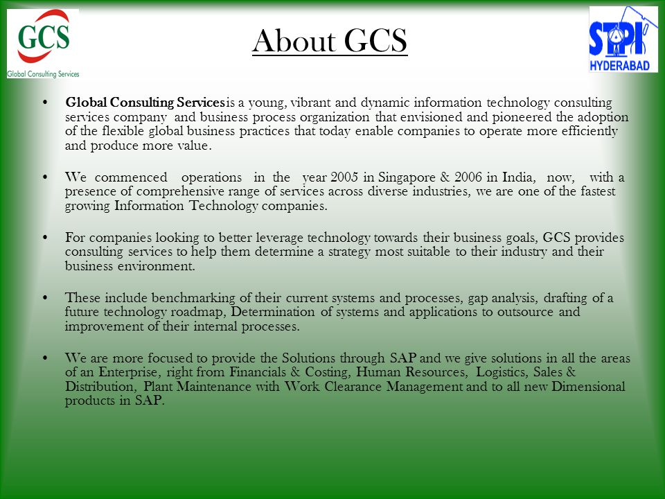 About GCS Global Consulting Services is a young, vibrant and dynamic information technology consulting services company and business process organization that envisioned and pioneered the adoption of the flexible global business practices that today enable companies to operate more efficiently and produce more value.