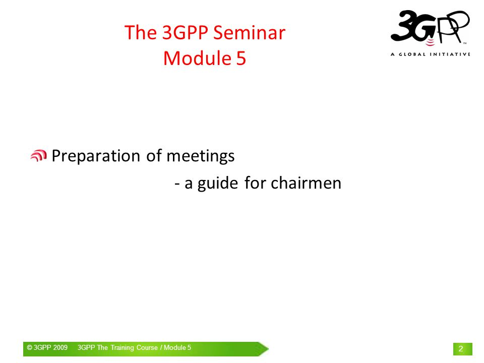 © 3GPP 2009 Mobile World Congress, Barcelona, 19 th February 2009© 3GPP 2009 3GPP The Training Course / Module 5 2 The 3GPP Seminar Module 5 Preparation of meetings - a guide for chairmen