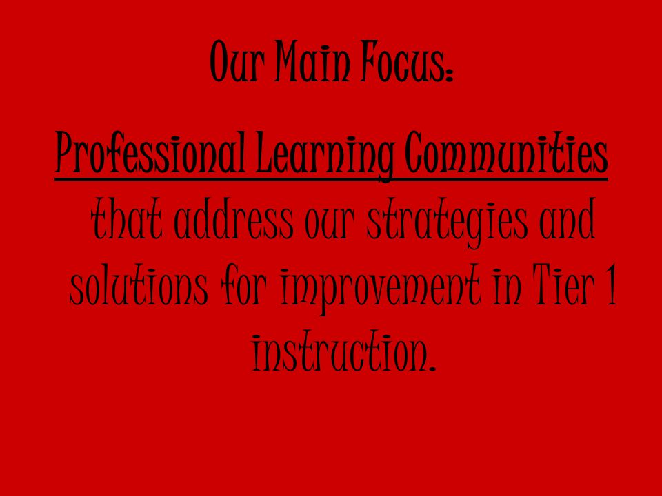Our Main Focus: Professional Learning Communities that address our strategies and solutions for improvement in Tier 1 instruction.
