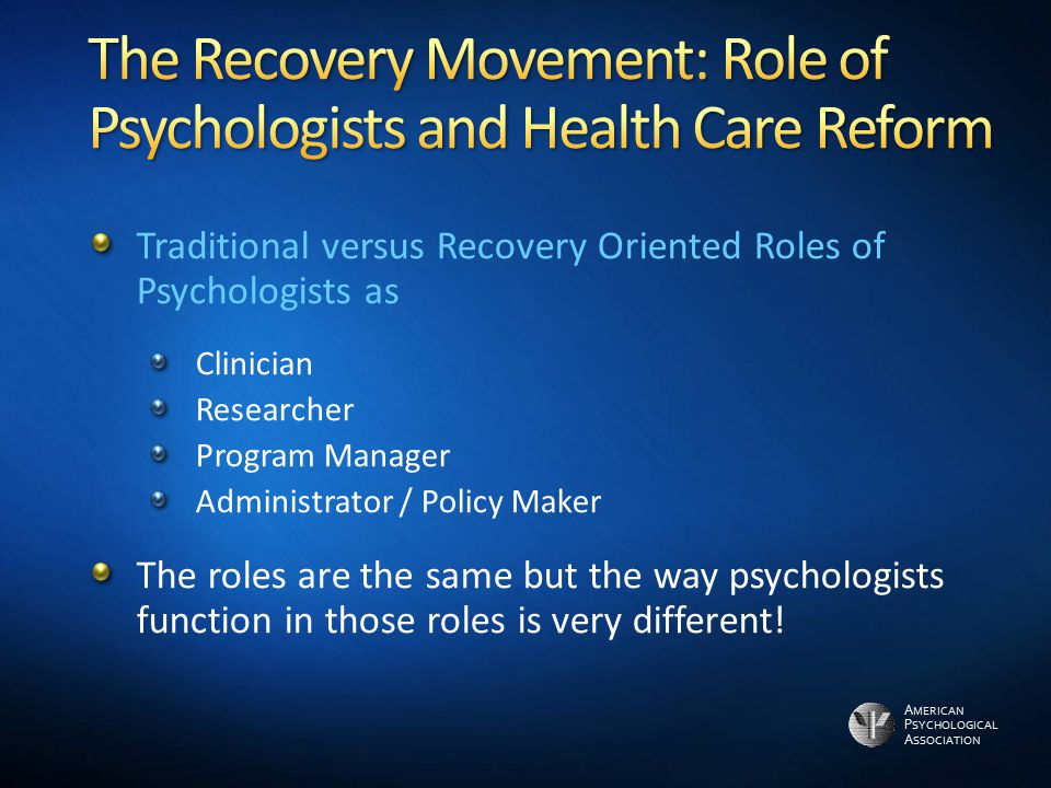 A MERICAN P SYCHOLOGICAL A SSOCIATION Traditional versus Recovery Oriented Roles of Psychologists as Clinician Researcher Program Manager Administrator / Policy Maker The roles are the same but the way psychologists function in those roles is very different!